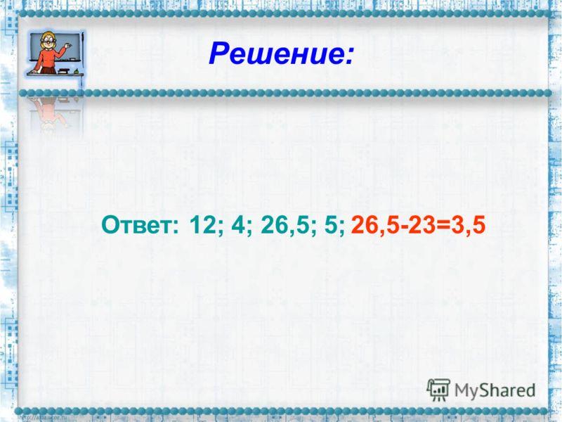 Решение: Ответ: 12; 4; 26,5; 5; 26,5-23=3,5