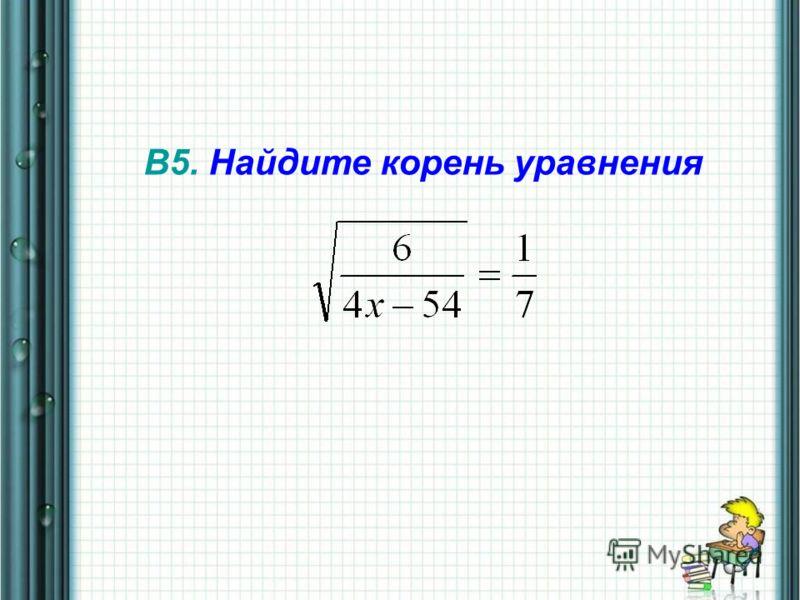 В5. Найдите корень уравнения