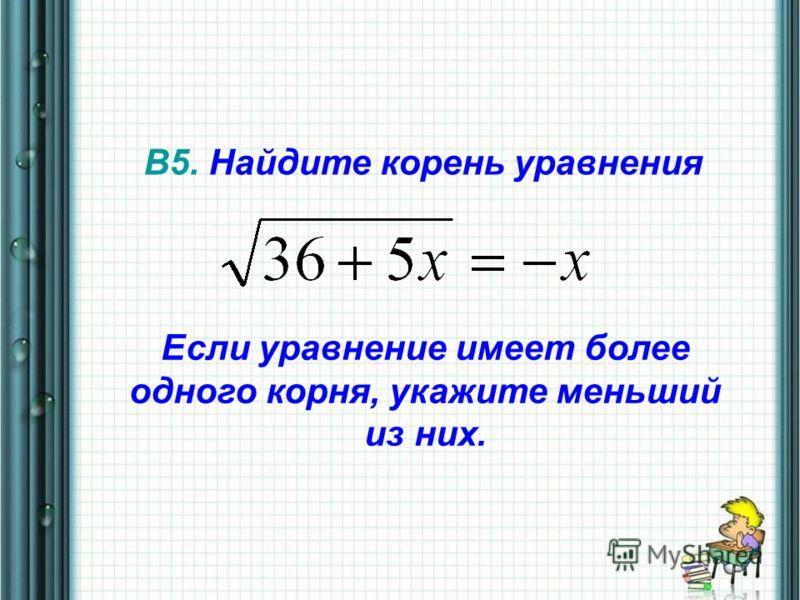 В5. Найдите корень уравнения Если уравнение имеет более одного корня, укажите меньший из них.