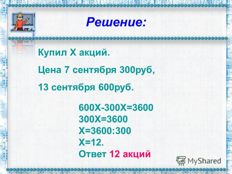 Решение: Купил Х акций. Цена 7 сентября 300руб, 13 сентября 600руб. 600Х-300Х=3600 300Х=3600 Х=3600:300 Х=12. Ответ 12 акций