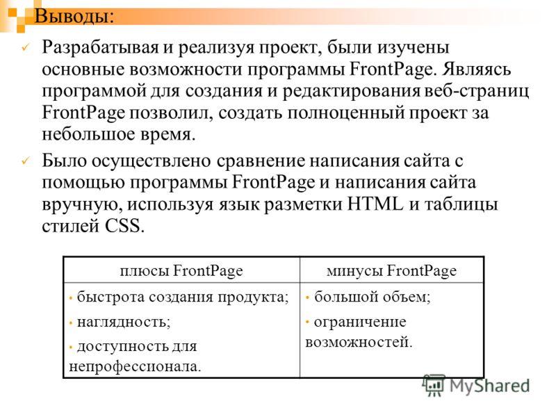 Выводы: Разрабатывая и реализуя проект, были изучены основные возможности программы FrontPage. Являясь программой для создания и редактирования веб-страниц FrontPage позволил, создать полноценный проект за небольшое время. Было осуществлено сравнение