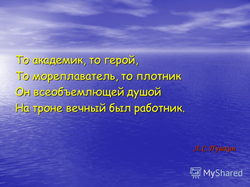 То академик, то герой, То мореплаватель, то плотник Он всеобъемлющей душой На троне вечный был работник. А.С. Пушкин