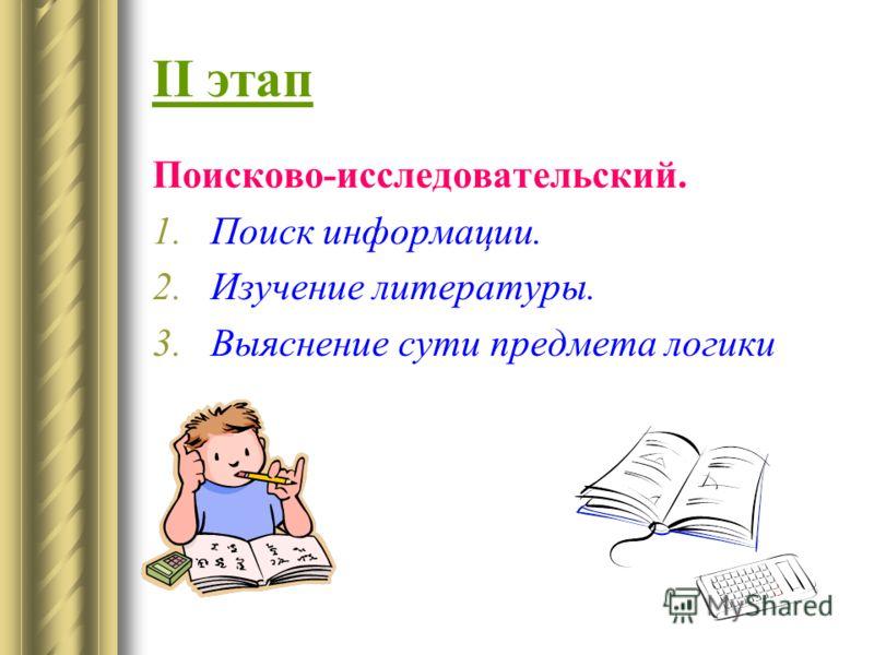 II этап Поисково-исследовательский. 1.Поиск информации. 2.Изучение литературы. 3.Выяснение сути предмета логики