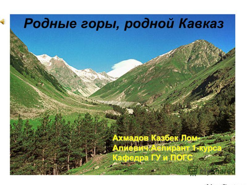 Родные горы, родной Кавказ Ахмадов Казбек Лом- Алиевич.Аспирант 1-курса Кафедра ГУ и ПОГС