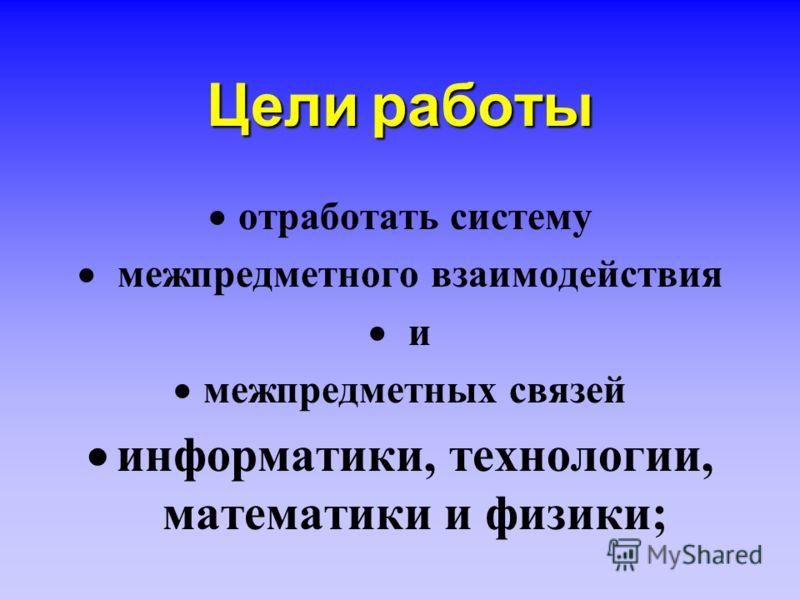Целиработы Цели работы отработать систему межпредметного взаимодействия и межпредметных связей информатики, технологии, математики и физики;