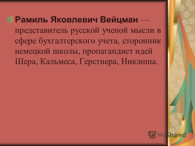 Рамиль Яковлевич Вейцман представитель русской ученой мысли в сфере бухгалтерского учета, сторонник немецкой школы, пропагандист идей Шера, Кальмеса, Герстнера, Никлиша.