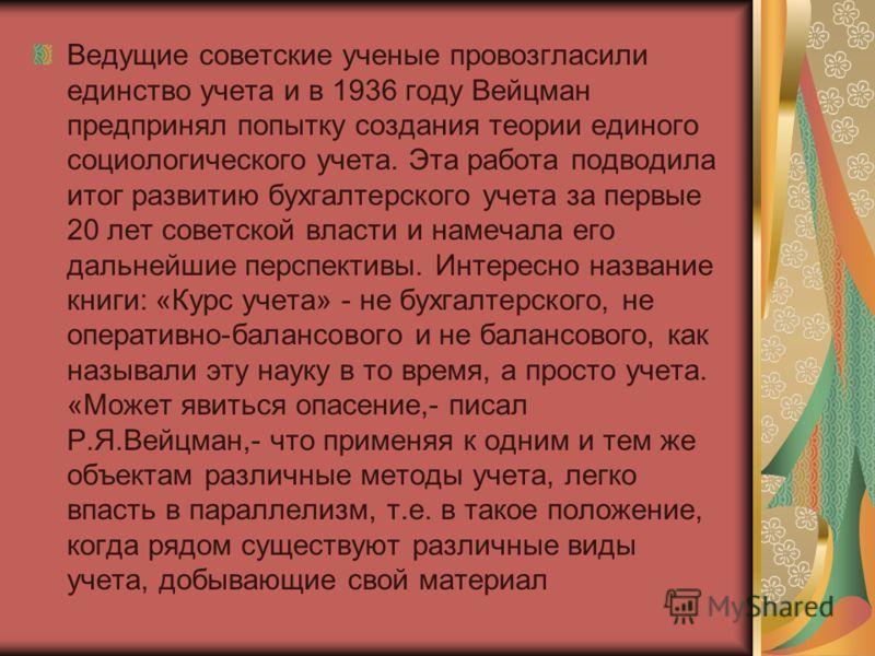 Ведущие советские ученые провозгласили единство учета и в 1936 году Вейцман предпринял попытку создания теории единого социологического учета. Эта работа подводила итог развитию бухгалтерского учета за первые 20 лет советской власти и намечала его да