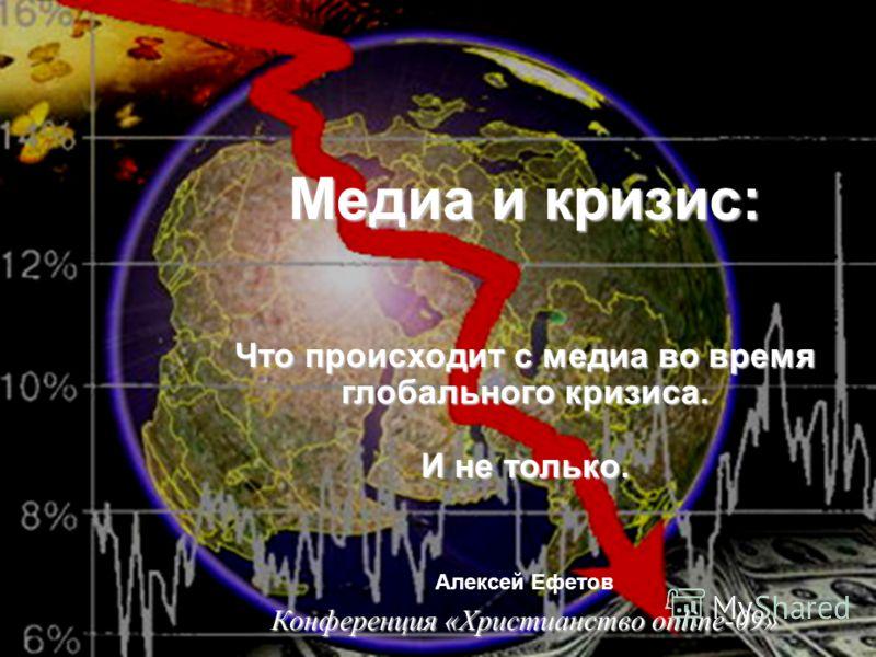 Медиа и кризис Медиа и кризис: Что происходит с медиа во время глобального кризиса. И не только. Алексей Ефетов Конференция «Христианство online-09»