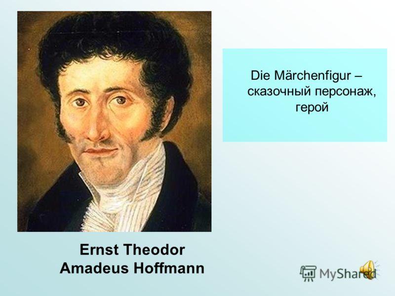 Ernst Theodor Amadeus Hoffmann Die Märchenfigur – сказочный персонаж, герой