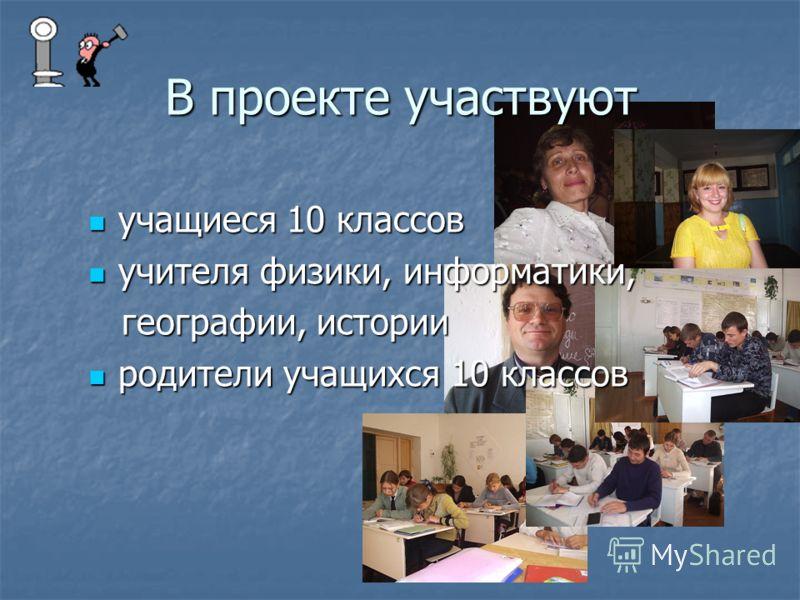 В проекте участвуют учащиеся 10 классов учителя физики, информатики, географии, истории родители учащихся 10 классов