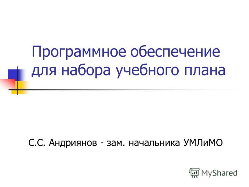 Программное обеспечение для набора учебного плана С.С. Андриянов - зам. начальника УМЛиМО