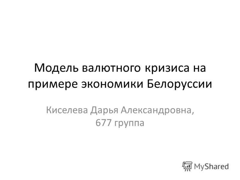 Модель валютного кризиса на примере экономики Белоруссии Киселева Дарья Александровна, 677 группа