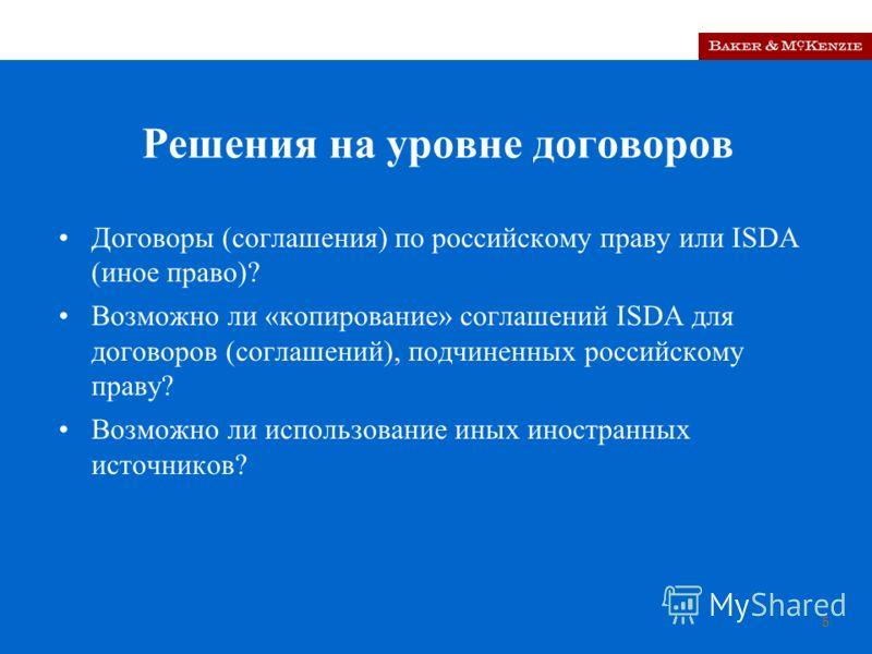 5 Решения на уровне договоров Договоры (соглашения) по российскому праву или ISDA (иное право)? Возможно ли «копирование» соглашений ISDA для договоров (соглашений), подчиненных российскому праву? Возможно ли использование иных иностранных источников