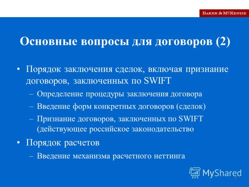 8 Основные вопросы для договоров (2) Порядок заключения сделок, включая признание договоров, заключенных по SWIFT –Определение процедуры заключения договора –Введение форм конкретных договоров (сделок) –Признание договоров, заключенных по SWIFT (дейс