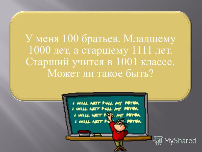 У меня 100 братьев. Младшему 1000 лет, а старшему 1111 лет. Старший учится в 1001 классе. Может ли такое быть?