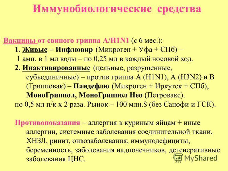 Иммунобиологические средства Вакцины от свиного гриппа А/Н1N1 (с 6 мес.): 1. Живые – Инфлювир (Микроген + Уфа + СПб) – 1 амп. в 1 мл воды – по 0,25 мл в каждый носовой ход. 2. Инактивированные (цельные, разрушенные, субъединичные) – против гриппа А (