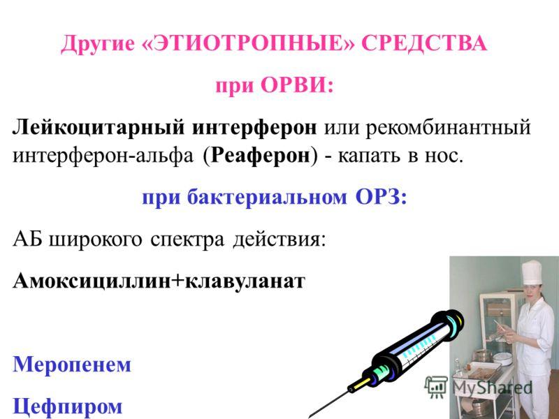 Другие «ЭТИОТРОПНЫЕ» СРЕДСТВА при ОРВИ: Лейкоцитарный интерферон или рекомбинантный интерферон-альфа (Реаферон) - капать в нос. при бактериальном ОРЗ: АБ широкого спектра действия: Амоксициллин+клавуланат Меропенем Цефпиром