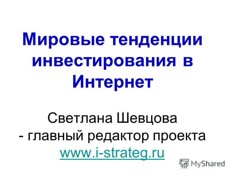 Мировые тенденции инвестирования в Интернет Светлана Шевцова - главный редактор проекта www.i-strateg.ru www.i-strateg.ru