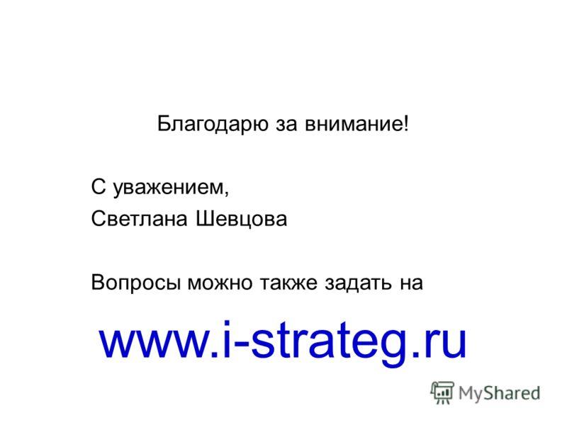 Благодарю за внимание! С уважением, Светлана Шевцова Вопросы можно также задать на www.i-strateg.ru
