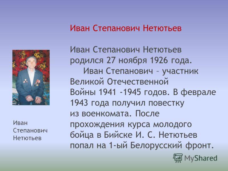 Иван Степанович Нетютьев родился 27 ноября 1926 года. Иван Степанович – участник Великой Отечественной Войны 1941 -1945 годов. В феврале 1943 года получил повестку из военкомата. После прохождения курса молодого бойца в Бийске И. С. Нетютьев попал на