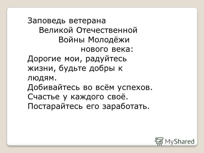 Заповедь ветерана Великой Отечественной Войны Молодёжи нового века: Дорогие мои, радуйтесь жизни, будьте добры к людям. Добивайтесь во всём успехов. Счастье у каждого своё. Постарайтесь его заработать.