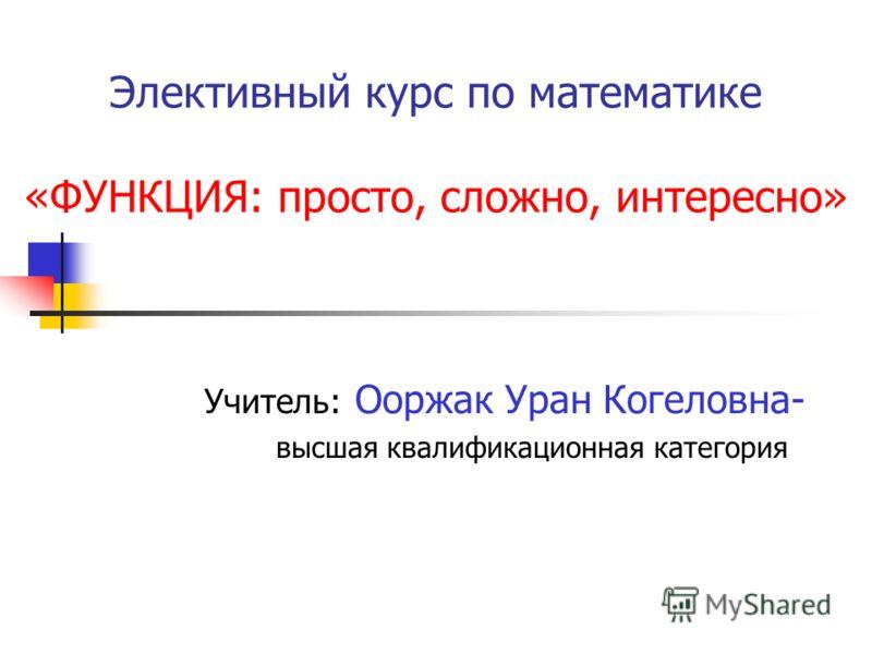 Элективный курс по математике «ФУНКЦИЯ: просто, сложно, интересно» Учитель: Ооржак Уран Когеловна- высшая квалификационная категория