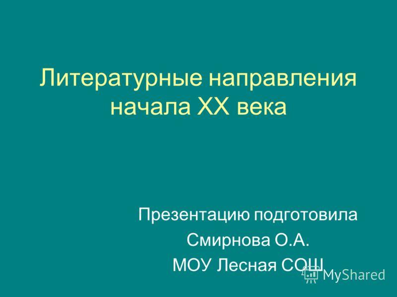 Презентацию подготовила Смирнова О.А. МОУ Лесная СОШ Литературные направления начала XX века