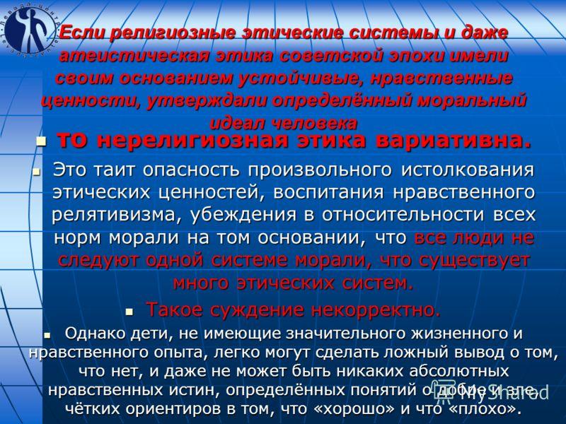 Если религиозные этические системы и даже атеистическая этика советской эпохи имели своим основанием устойчивые, нравственные ценности, утверждали определённый моральный идеал человека то нерелигиозная этика вариативна. то нерелигиозная этика вариати