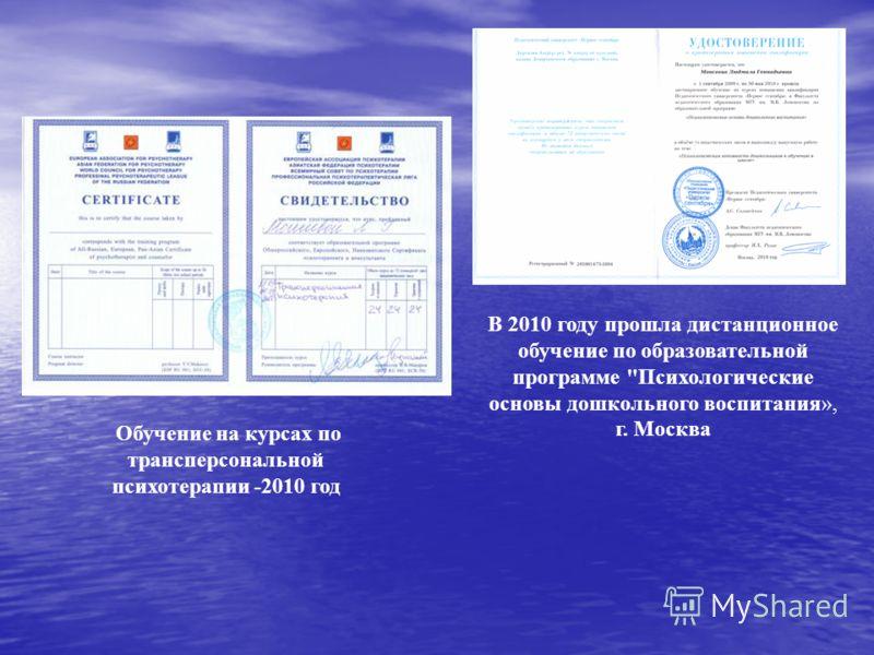 В 2010 году прошла дистанционное обучение по образовательной программе Психологические основы дошкольного воспитания», г. Москва Обучение на курсах по трансперсональной психотерапии -2010 год