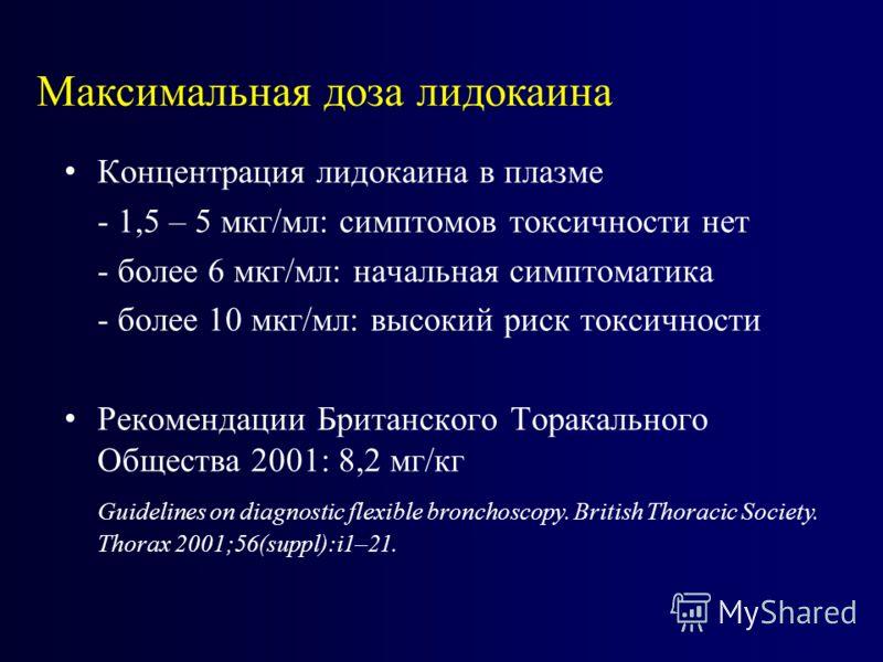 Концентрация лидокаина в плазме - 1,5 – 5 мкг/мл: симптомов токсичности нет - более 6 мкг/мл: начальная симптоматика - более 10 мкг/мл: высокий риск токсичности Рекомендации Британского Торакального Общества 2001: 8,2 мг/кг Guidelines on diagnostic f