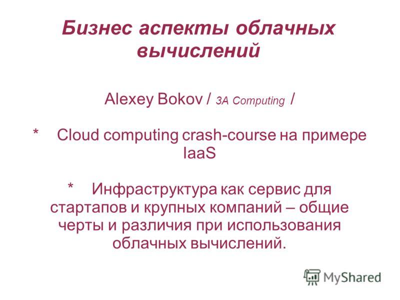 Бизнес аспекты облачных вычислений Alexey Bokov / 3A Computing / * Сloud computing crash-course на примере IaaS * Инфраструктура как сервис для стартапов и крупных компаний – общие черты и различия при использования облачных вычислений.
