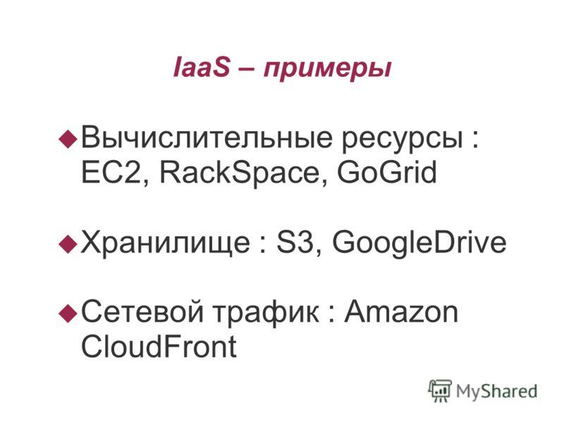 IaaS – примеры Вычислительные ресурсы : EC2, RackSpace, GoGrid Хранилище : S3, GoogleDrive Сетевой трафик : Amazon CloudFront