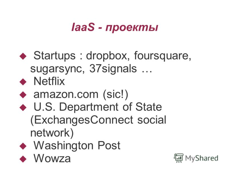 IaaS - проекты Startups : dropbox, foursquare, sugarsync, 37signals … Netflix amazon.com (sic!) U.S. Department of State (ExchangesConnect social network) Washington Post Wowza
