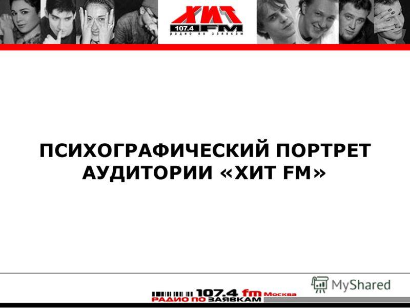 ПСИХОГРАФИЧЕСКИЙ ПОРТРЕТ АУДИТОРИИ «ХИТ FM»