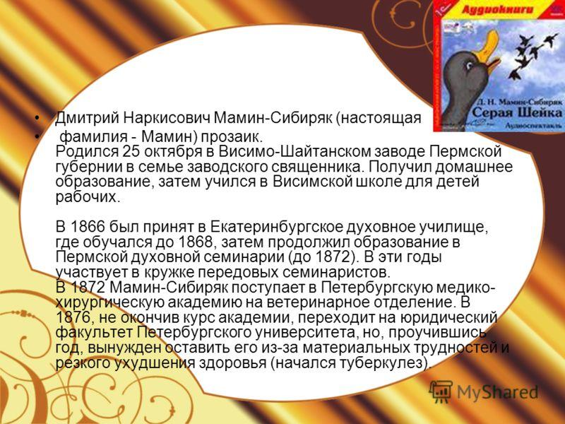 Дмитрий Наркисович Мамин-Сибиряк (настоящая фамилия - Мамин) прозаик. Родился 25 октября в Висимо-Шайтанском заводе Пермской губернии в семье заводского священника. Получил домашнее образование, затем учился в Висимской школе для детей рабочих. В 186