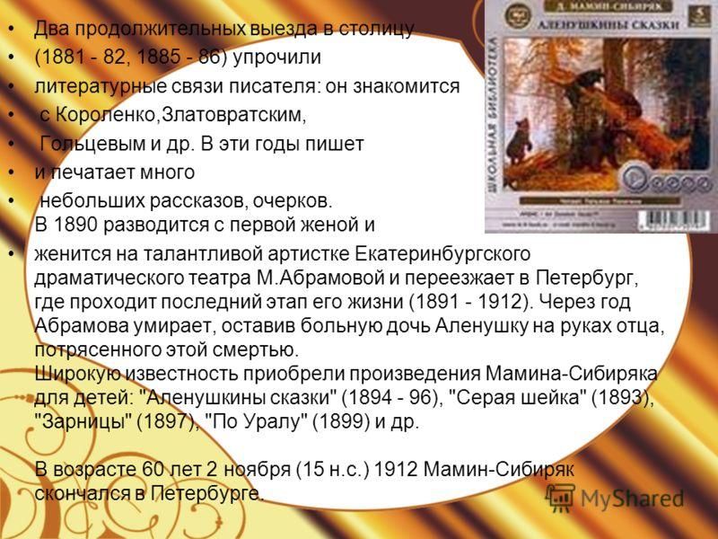 Два продолжительных выезда в столицу (1881 - 82, 1885 - 86) упрочили литературные связи писателя: он знакомится с Короленко,Златовратским, Гольцевым и др. В эти годы пишет и печатает много небольших рассказов, очерков. В 1890 разводится с первой жено