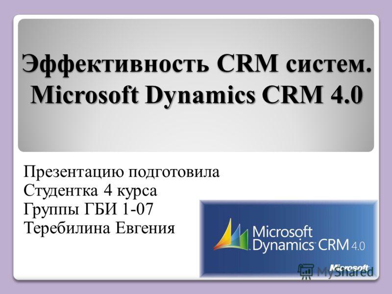 Эффективность CRM систем. Microsoft Dynamics CRM 4.0 Презентацию подготовила Студентка 4 курса Группы ГБИ 1-07 Теребилина Евгения