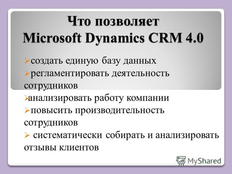 Что позволяет Microsoft Dynamics CRM 4.0 создать единую базу данных регламентировать деятельность сотрудников анализировать работу компании повысить производительность сотрудников систематически собирать и анализировать отзывы клиентов