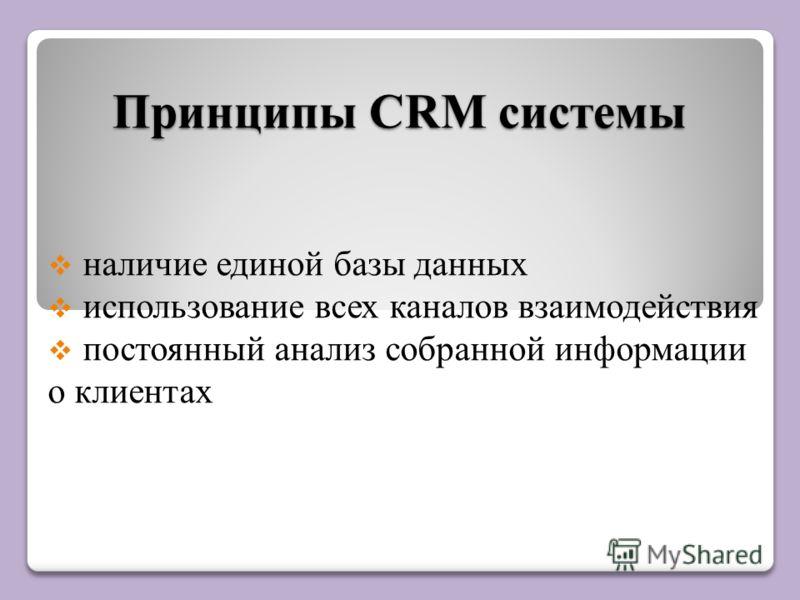 Принципы CRM системы наличие единой базы данных использование всех каналов взаимодействия постоянный анализ собранной информации о клиентах