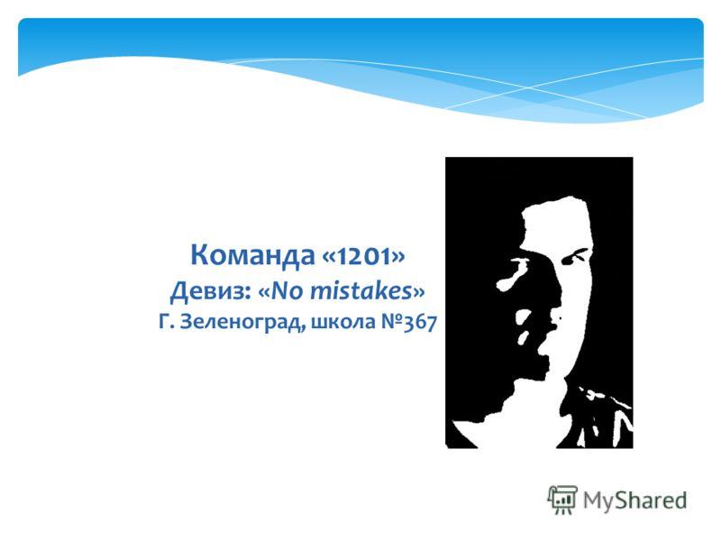 Команда «1201» Девиз: «No mistakes» Г. Зеленоград, школа 367