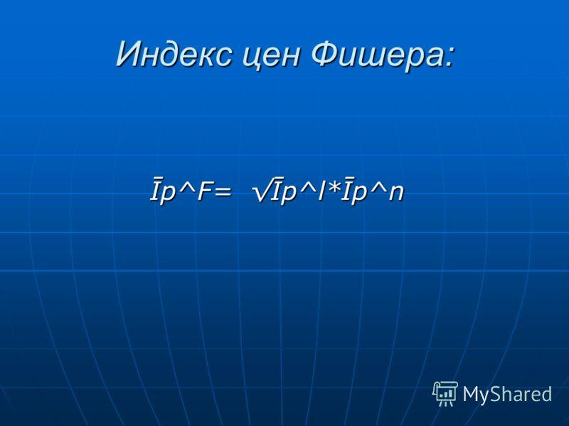 Индекс цен Фишера: Īp^F= Īp^l*Īp^n Īp^F= Īp^l*Īp^n