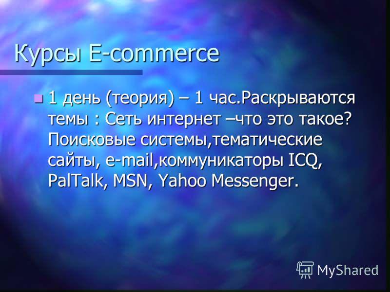 Курсы E-commerce 1 день (теория) – 1 час.Раскрываются темы : Сеть интернет –что это такое? Поисковые системы,тематические сайты, e-mail,коммуникаторы ICQ, PalTalk, MSN, Yahoo Messenger. 1 день (теория) – 1 час.Раскрываются темы : Сеть интернет –что э