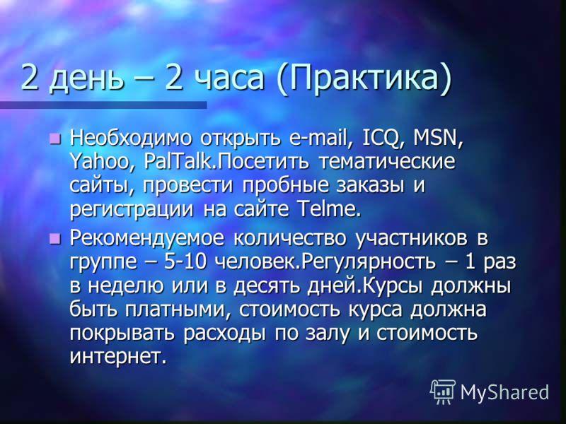 2 день – 2 часа (Практика) Необходимо открыть e-mail, ICQ, MSN, Yahoo, PalTalk.Посетить тематические сайты, провести пробные заказы и регистрации на сайте Telme. Необходимо открыть e-mail, ICQ, MSN, Yahoo, PalTalk.Посетить тематические сайты, провест