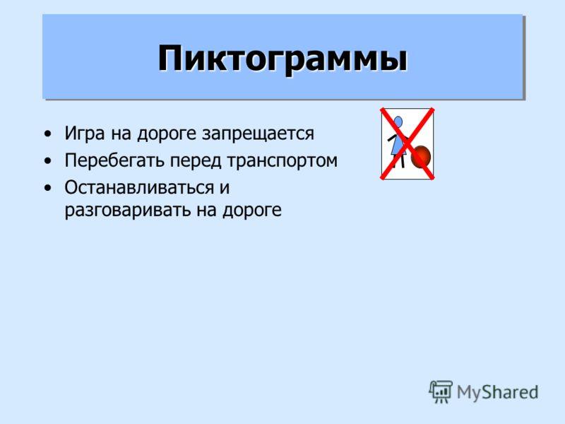 ПиктограммыПиктограммы Игра на дороге запрещается Перебегать перед транспортом Останавливаться и разговаривать на дороге