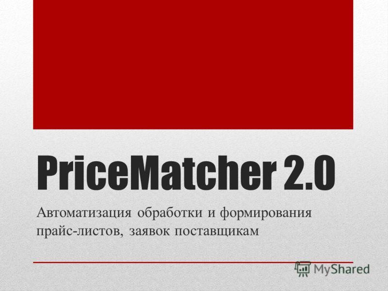 PriceMatcher 2.0 Автоматизация обработки и формирования прайс-листов, заявок поставщикам