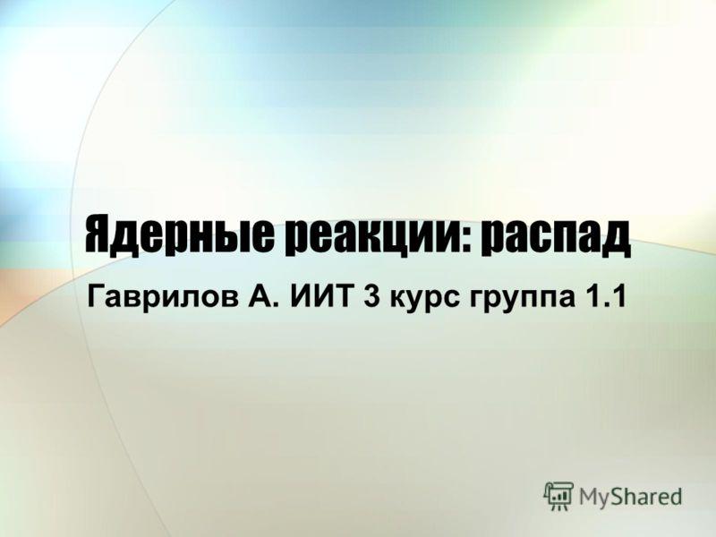 Ядерные реакции: распад Гаврилов А. ИИТ 3 курс группа 1.1