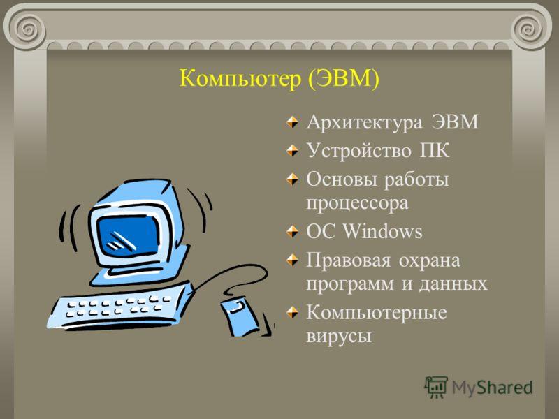Компьютер (ЭВМ) Архитектура ЭВМ Устройство ПК Основы работы процессора ОС Windows Правовая охрана программ и данных Компьютерные вирусы