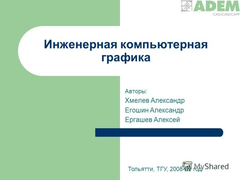 Инженерная компьютерная графика Авторы: Хмелев Александр Егошин Александр Ергашев Алексей Тольятти, ТГУ, 2008-09 год