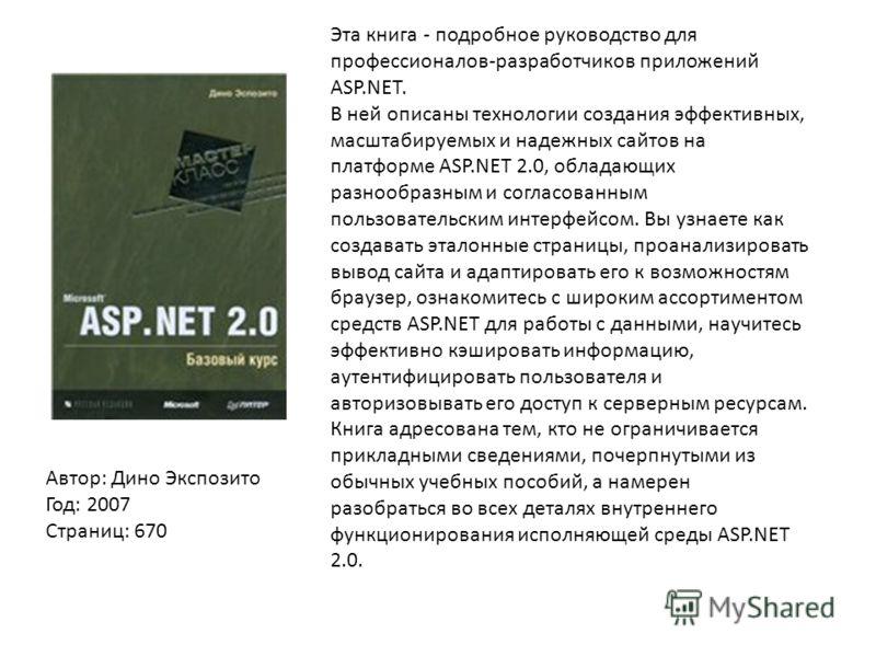 Автор: Дино Экспозито Год: 2007 Страниц: 670 Эта книга - подробное руководство для профессионалов-разработчиков приложений ASP.NET. В ней описаны технологии создания эффективных, масштабируемых и надежных сайтов на платформе ASP.NET 2.0, обладающих р
