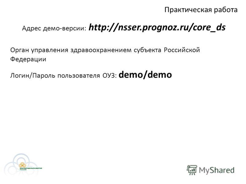 Практическая работа Логин/Пароль пользователя ОУЗ: demo/demo Орган управления здравоохранением субъекта Российской Федерации Адрес демо-версии: http://nsser.prognoz.ru/core_ds